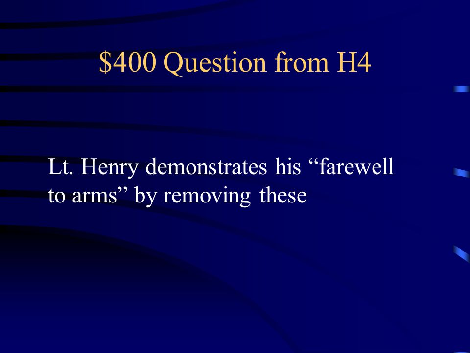 $400 Question from H4 Lt. Henry demonstrates his farewell to arms by removing these