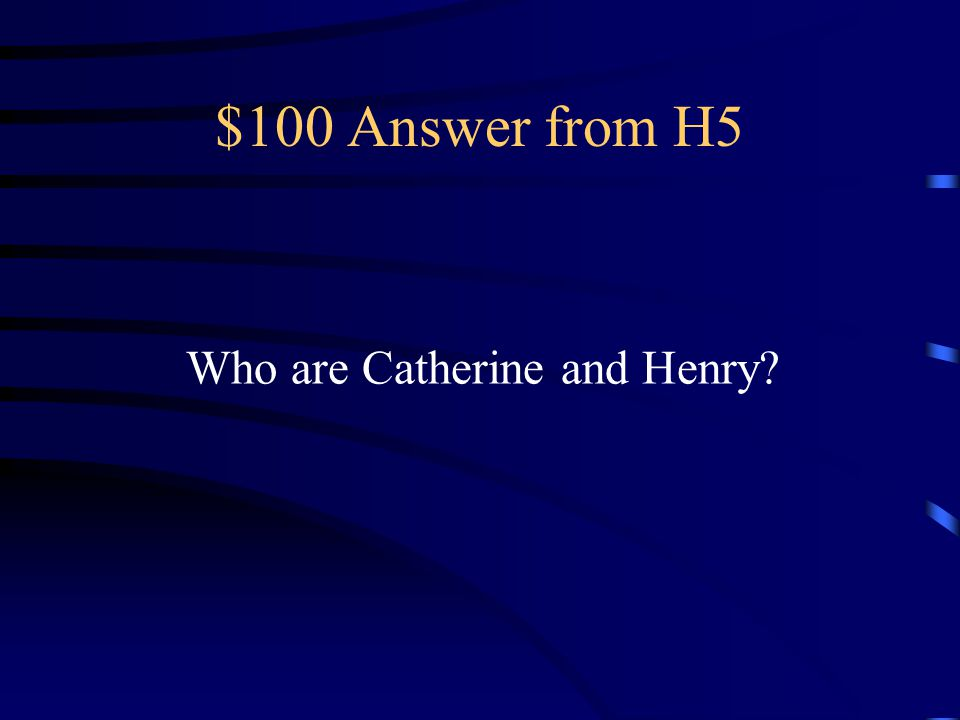 $100 Answer from H5 Who are Catherine and Henry