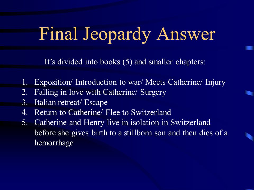 Final Jeopardy Answer It's divided into books (5) and smaller chapters: 1.Exposition/ Introduction to war/ Meets Catherine/ Injury 2.Falling in love with Catherine/ Surgery 3.Italian retreat/ Escape 4.Return to Catherine/ Flee to Switzerland 5.Catherine and Henry live in isolation in Switzerland before she gives birth to a stillborn son and then dies of a hemorrhage