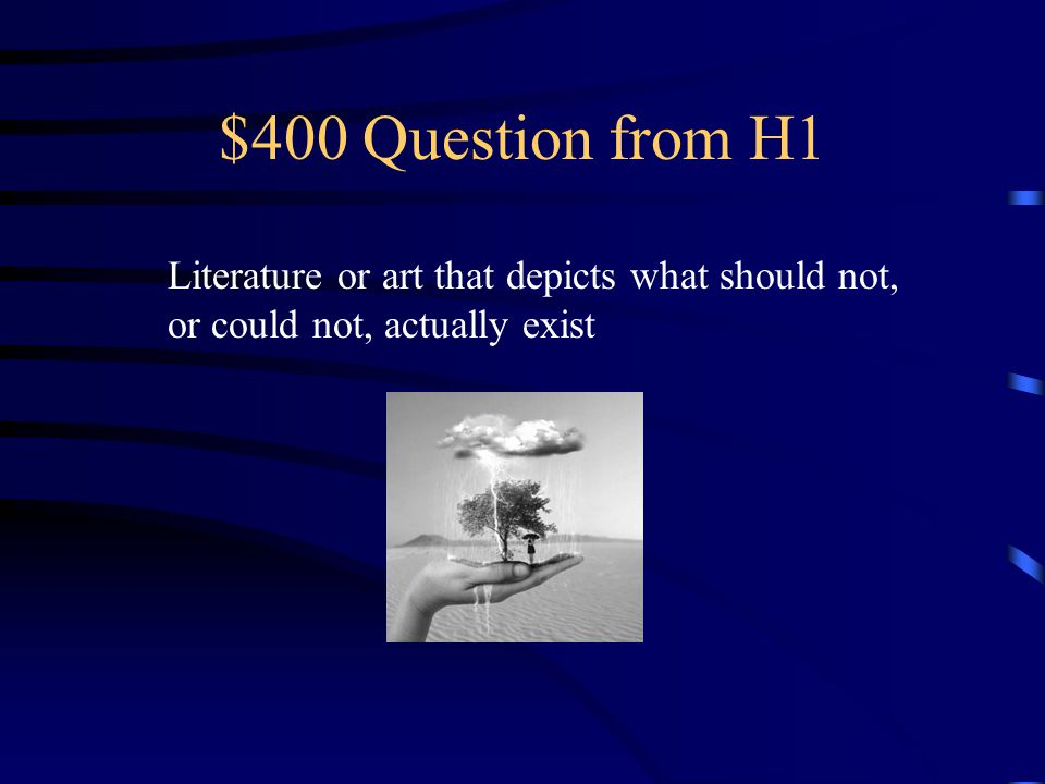 $400 Question from H1 Literature or art that depicts what should not, or could not, actually exist