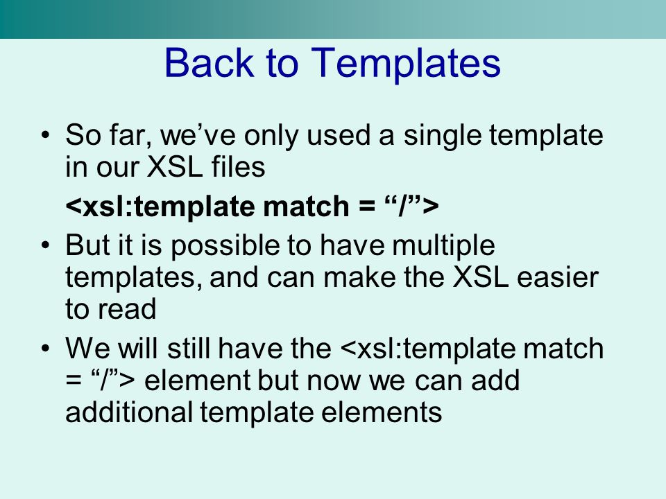 Back to Templates So far, we've only used a single template in our XSL files But it is possible to have multiple templates, and can make the XSL easier to read We will still have the element but now we can add additional template elements