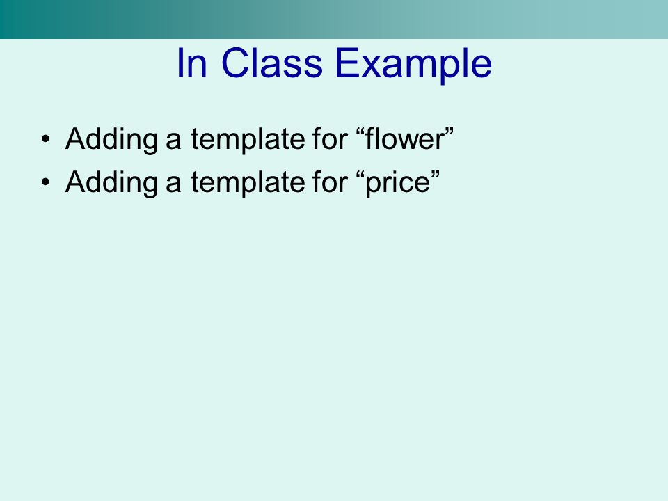 In Class Example Adding a template for flower Adding a template for price