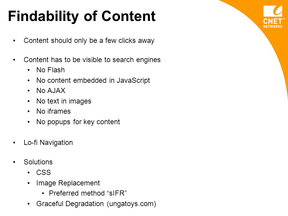 Findability of Content Content should only be a few clicks away Content has to be visible to search engines No Flash No content embedded in JavaScript No AJAX No text in images No iframes No popups for key content Lo-fi Navigation Solutions CSS Image Replacement Preferred method sIFR Graceful Degradation (ungatoys.com)