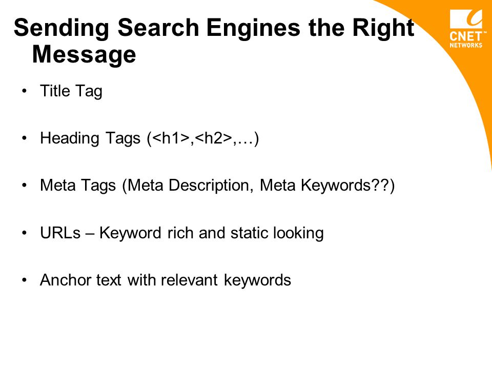 Sending Search Engines the Right Message Title Tag Heading Tags (,,…) Meta Tags (Meta Description, Meta Keywords ) URLs – Keyword rich and static looking Anchor text with relevant keywords