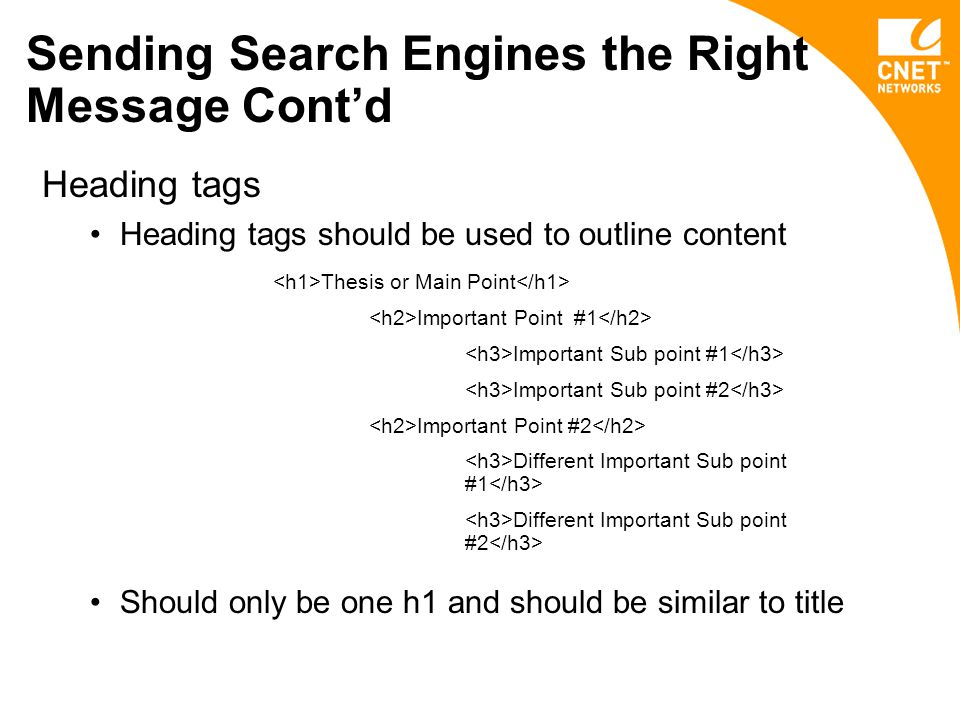 Sending Search Engines the Right Message Cont'd Heading tags Heading tags should be used to outline content Should only be one h1 and should be similar to title Thesis or Main Point Important Point #1 Important Sub point #1 Important Sub point #2 Important Point #2 Different Important Sub point #1 Different Important Sub point #2