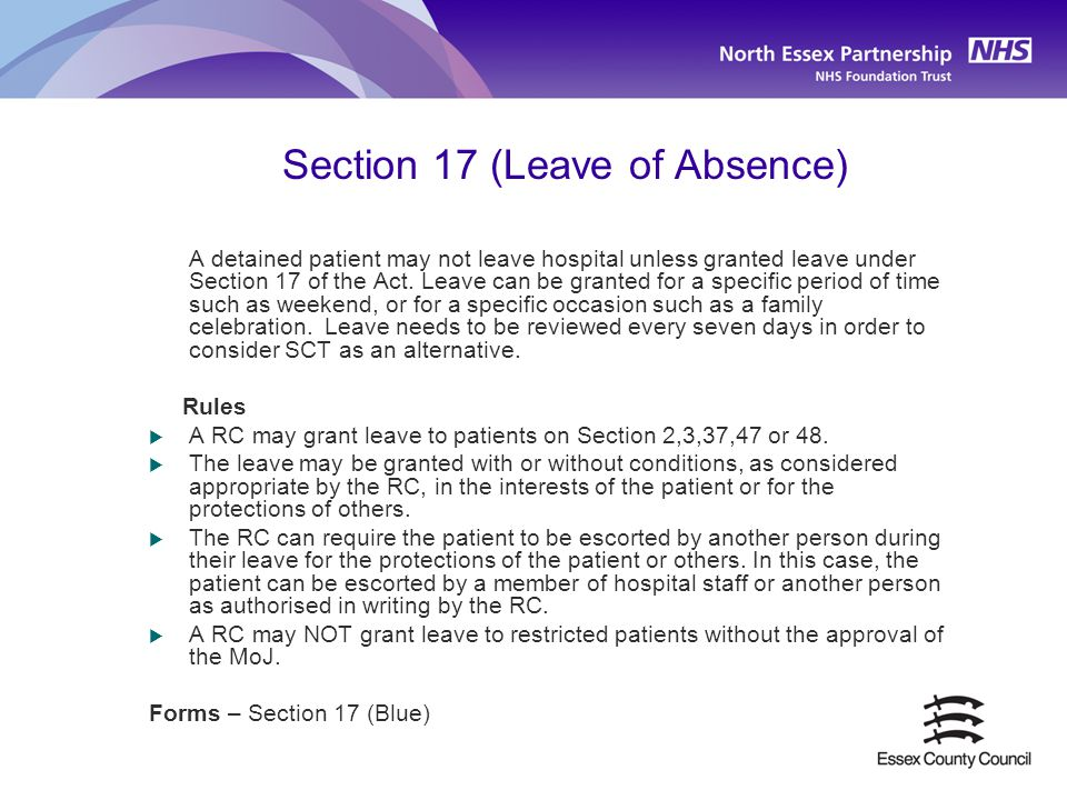 Section 17 (Leave of Absence) A detained patient may not leave hospital unless granted leave under Section 17 of the Act. Leave can be granted for a s