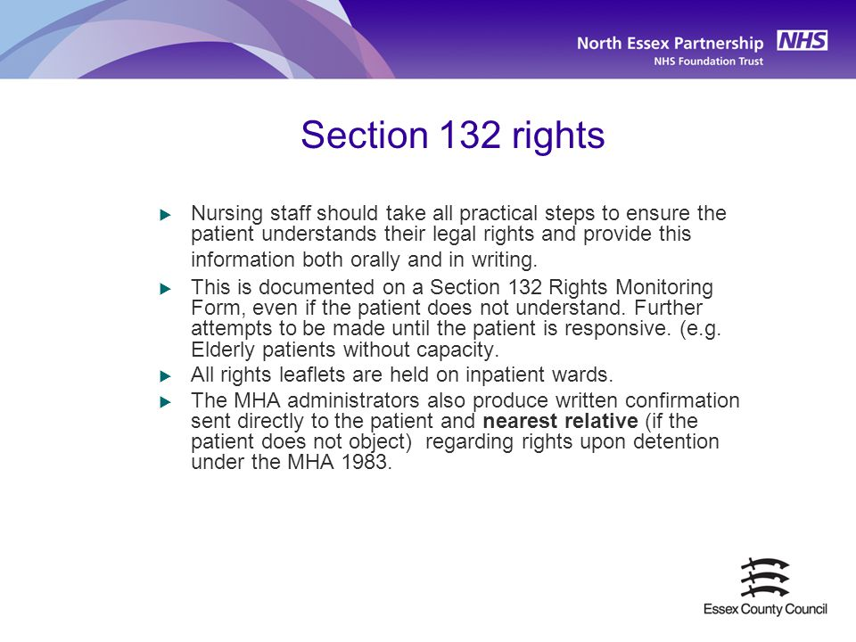 Section 132 rights  Nursing staff should take all practical steps to ensure the patient understands their legal rights and provide this information b