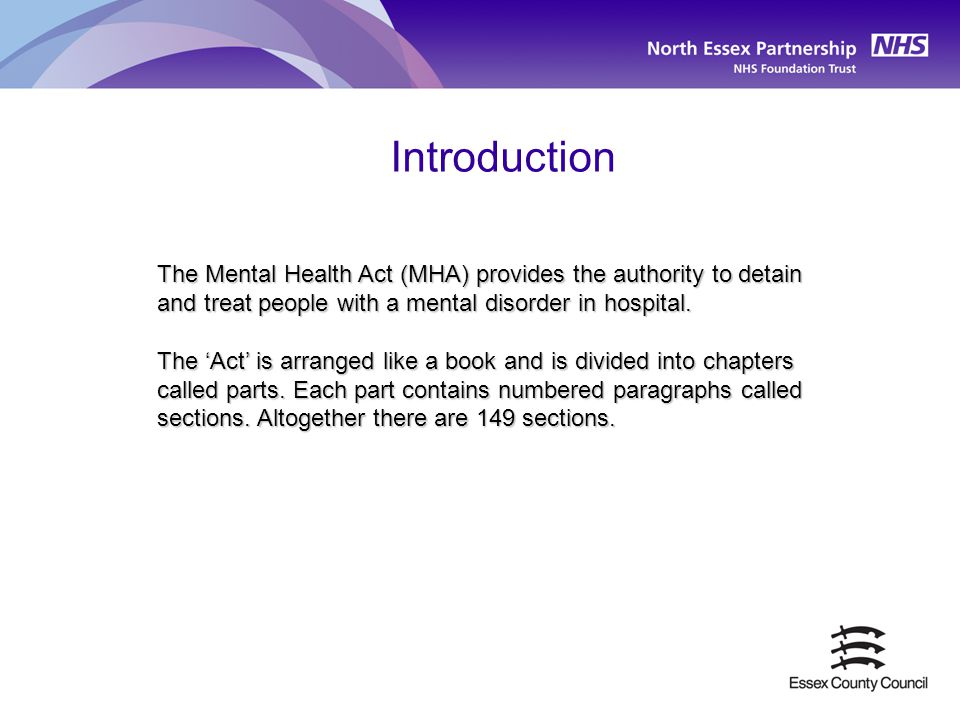 Introduction The Mental Health Act (MHA) provides the authority to detain and treat people with a mental disorder in hospital. The 'Act' is arranged l