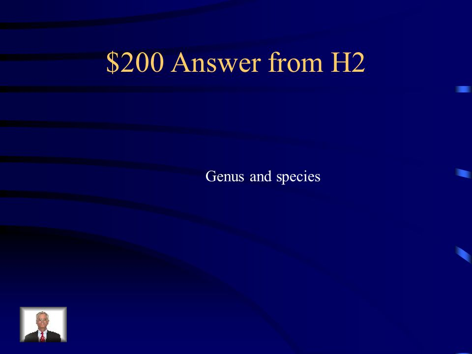 $200 Question from H2 What 2 levels of classification are used to name an organism