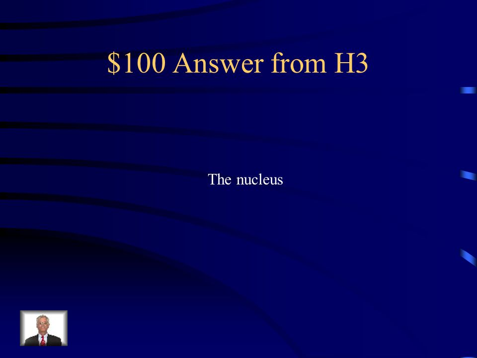 $100 Question from H3 What is the cell part responsible for controlling the cell's activities