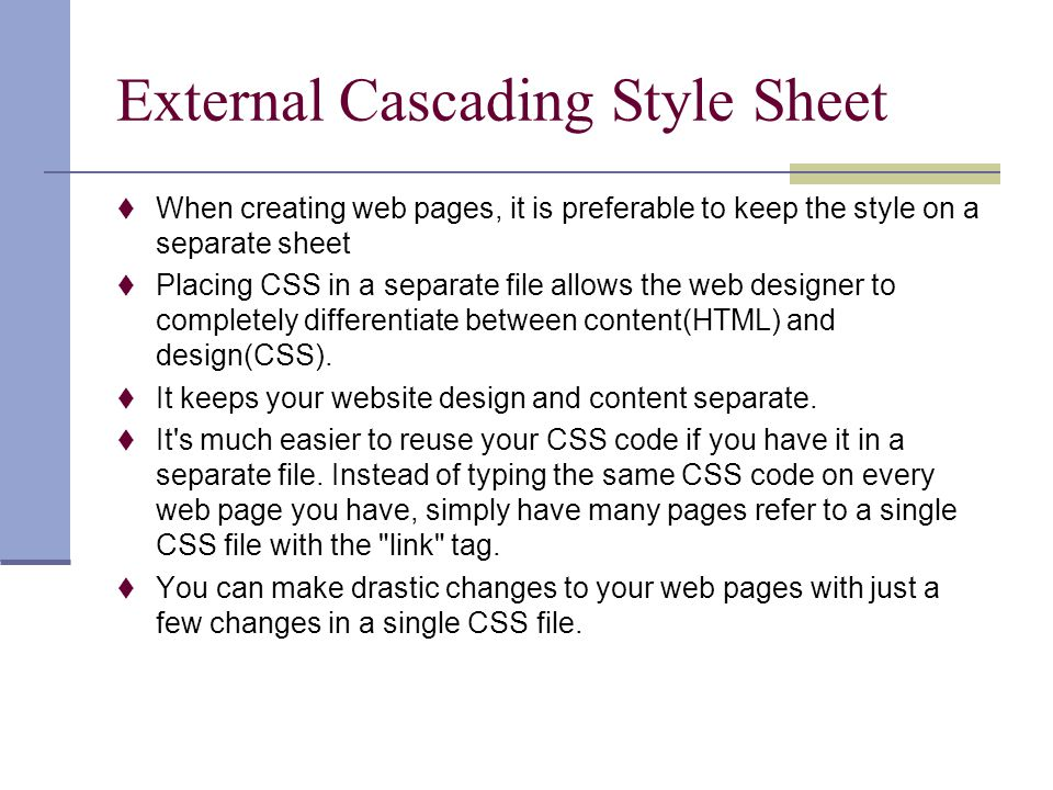 External Cascading Style Sheet  When creating web pages, it is preferable to keep the style on a separate sheet  Placing CSS in a separate file allo
