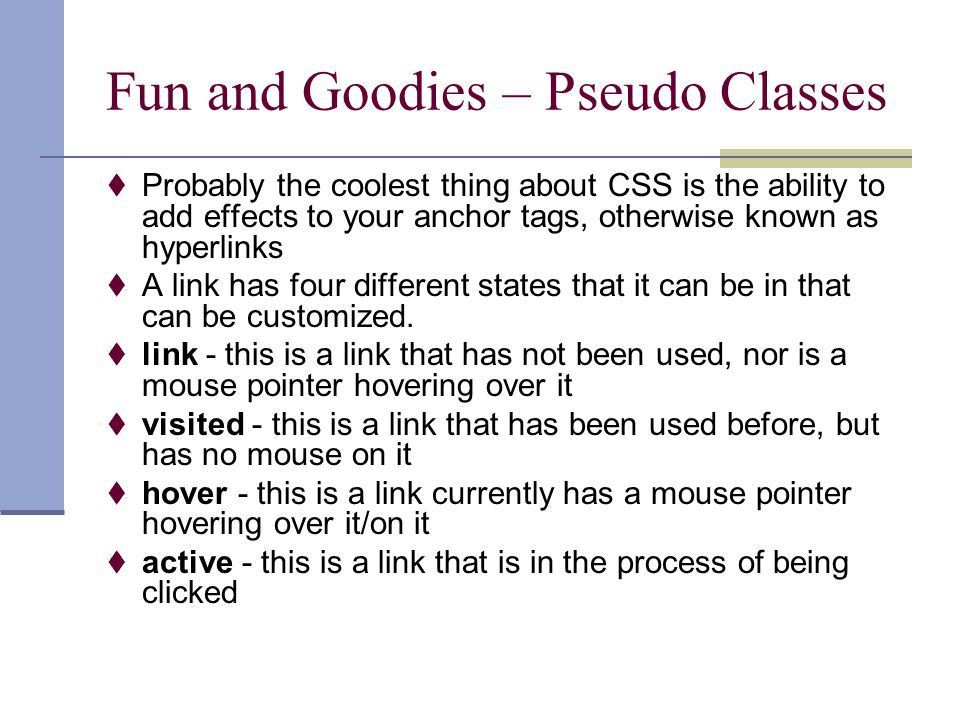 Fun and Goodies – Pseudo Classes  Probably the coolest thing about CSS is the ability to add effects to your anchor tags, otherwise known as hyperlinks  A link has four different states that it can be in that can be customized.