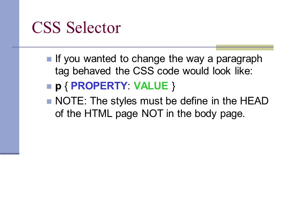 CSS Selector If you wanted to change the way a paragraph tag behaved the CSS code would look like: p { PROPERTY: VALUE } NOTE: The styles must be define in the HEAD of the HTML page NOT in the body page.
