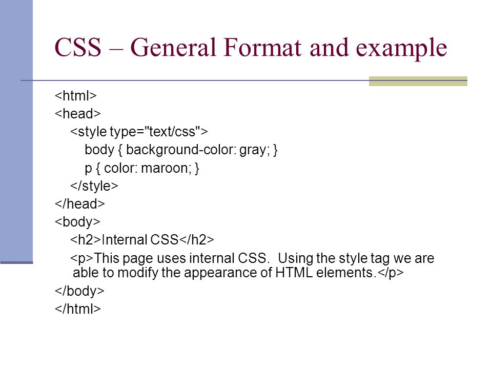 CSS – General Format and example body { background-color: gray; } p { color: maroon; } Internal CSS This page uses internal CSS. Using the style tag w