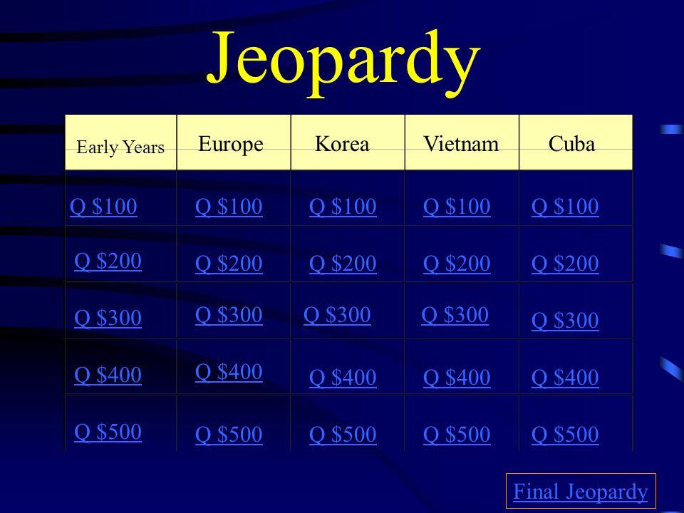 Jeopardy Early Years EuropeKoreaVietnamCuba Q $100 Q $200 Q $300 Q $400 Q $500 Q $100 Q $200 Q $300 Q $400 Q $500 Final Jeopardy