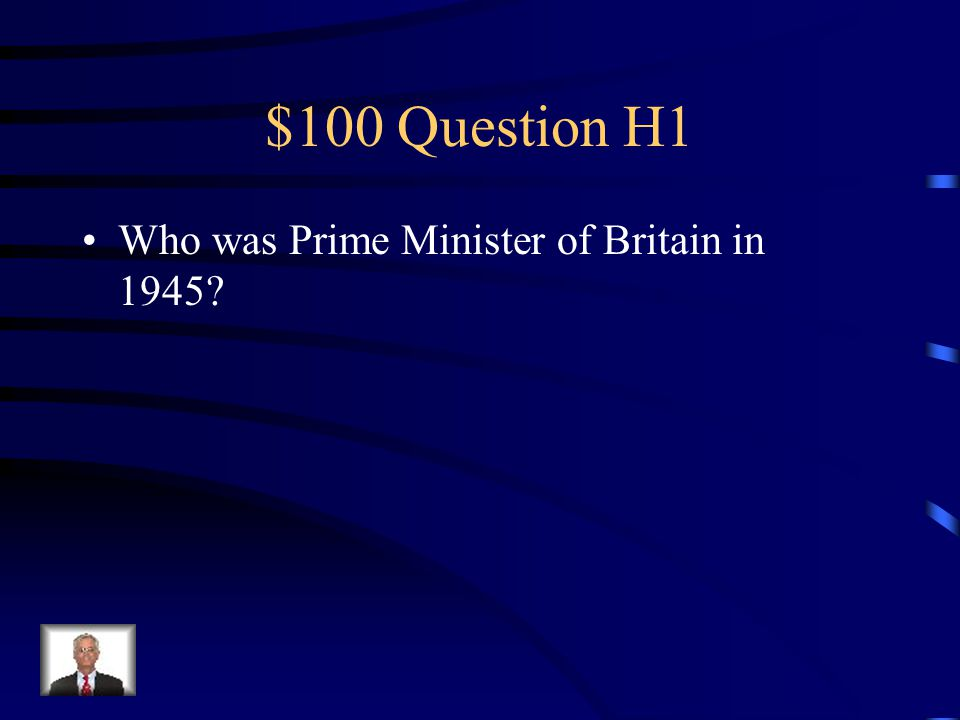 $100 Question H1 Who was Prime Minister of Britain in 1945?