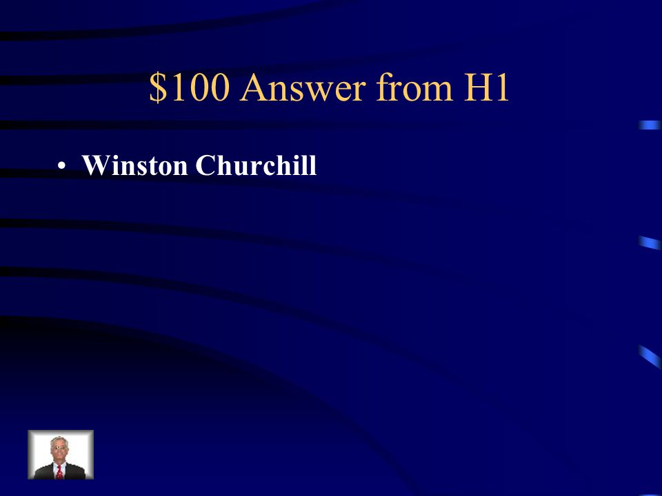 $100 Question H1 Who was Prime Minister of Britain in 1945