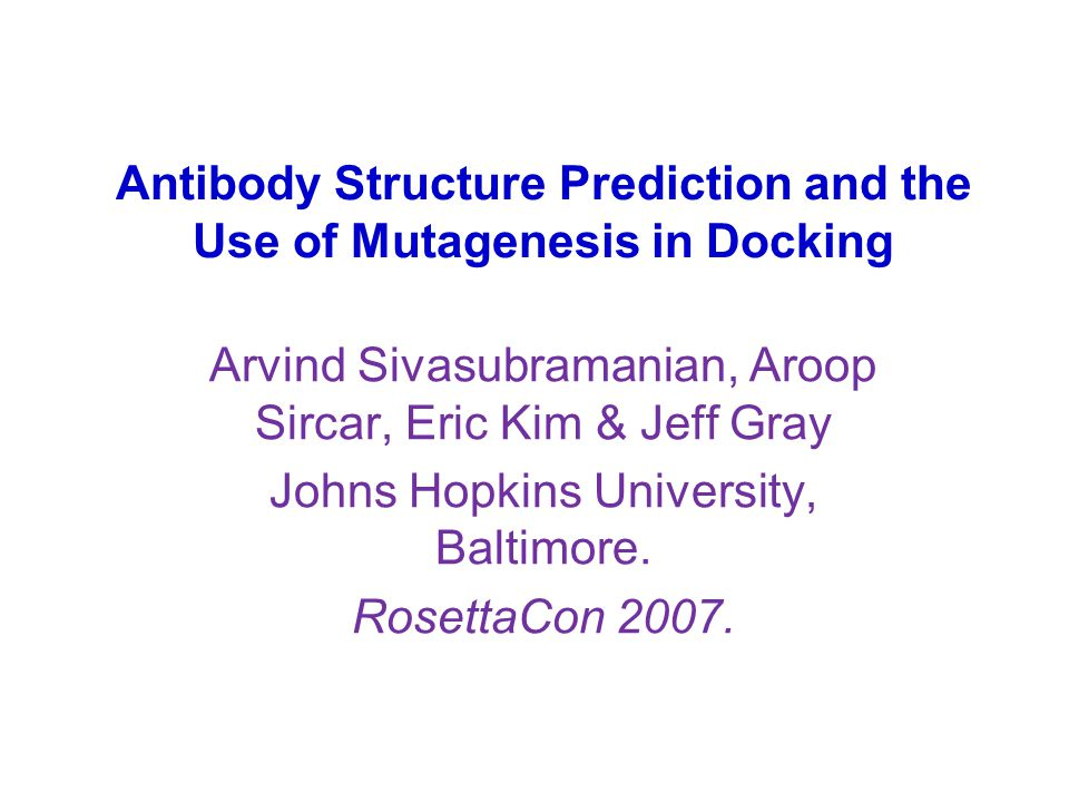 Antibody Structure Prediction and the Use of Mutagenesis in Docking Arvind Sivasubramanian, Aroop Sircar, Eric Kim & Jeff Gray Johns Hopkins University, Baltimore.