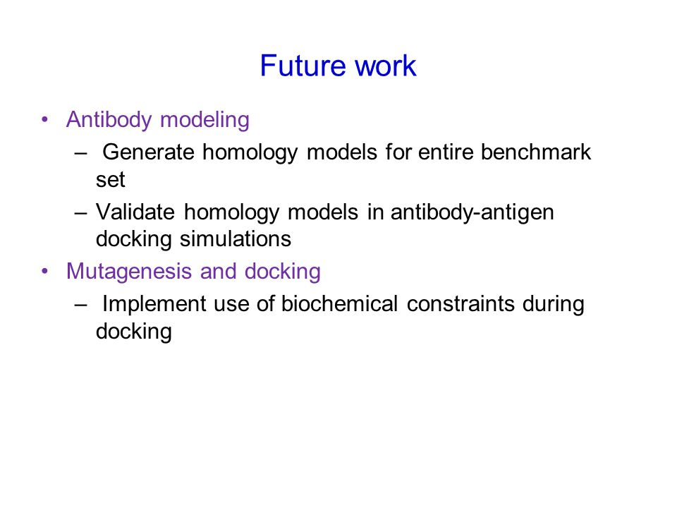 Future work Antibody modeling – Generate homology models for entire benchmark set –Validate homology models in antibody-antigen docking simulations Mutagenesis and docking – Implement use of biochemical constraints during docking