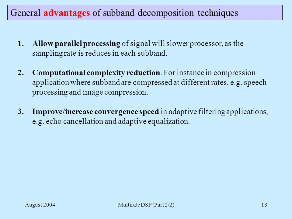 August 2004Multirate DSP (Part 2/2)18 General advantages of subband decomposition techniques 1.Allow parallel processing of signal will slower processor, as the sampling rate is reduces in each subband.