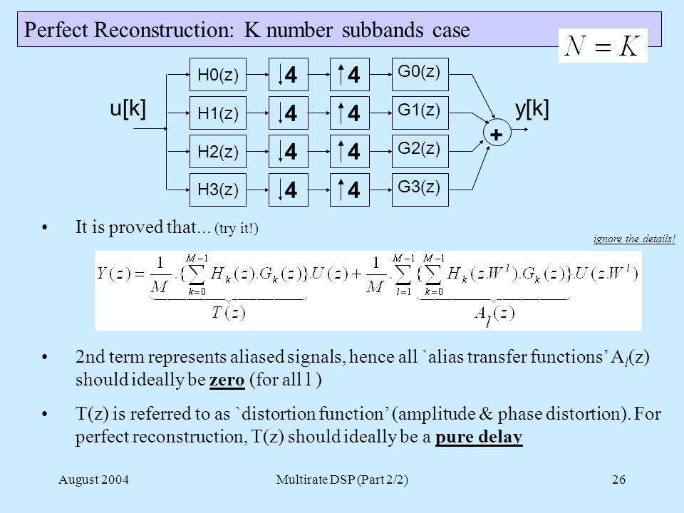August 2004Multirate DSP (Part 2/2)26 Perfect Reconstruction: K number subbands case H2(z) H3(z) 4 4 4 4 G2(z) G3(z) y[k] H0(z) H1(z) 4 4 u[k] 4 4 G0(z) G1(z) + It is proved that...