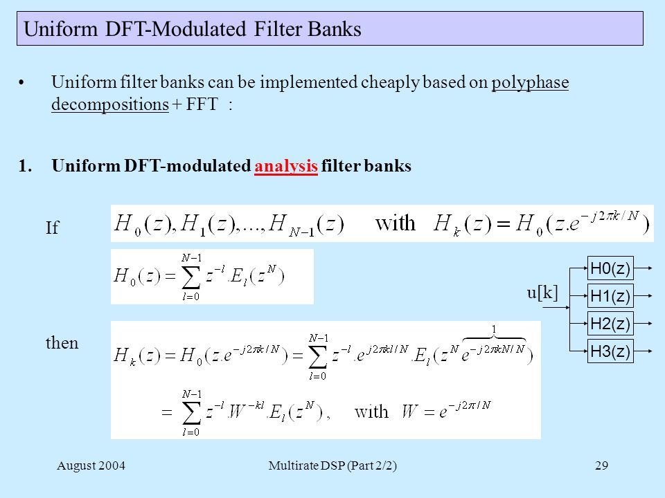 August 2004Multirate DSP (Part 2/2)29 Uniform DFT-Modulated Filter Banks Uniform filter banks can be implemented cheaply based on polyphase decompositions + FFT : 1.Uniform DFT-modulated analysis filter banks If then H0(z) H1(z) H2(z) H3(z) u[k]