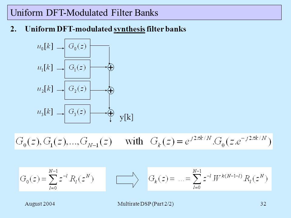 August 2004Multirate DSP (Part 2/2)32 2.Uniform DFT-modulated synthesis filter banks Uniform DFT-Modulated Filter Banks + + + y[k]