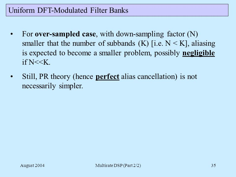August 2004Multirate DSP (Part 2/2)35 Uniform DFT-Modulated Filter Banks For over-sampled case, with down-sampling factor (N) smaller that the number of subbands (K) [i.e.