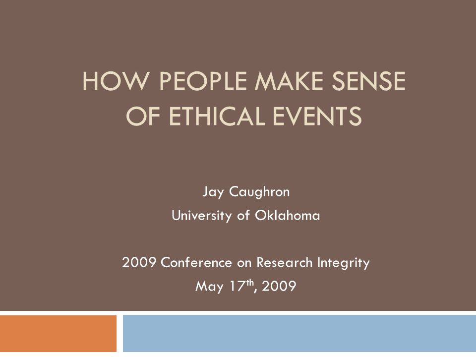 HOW PEOPLE MAKE SENSE OF ETHICAL EVENTS Jay Caughron University of Oklahoma 2009 Conference on Research Integrity May 17 th, 2009