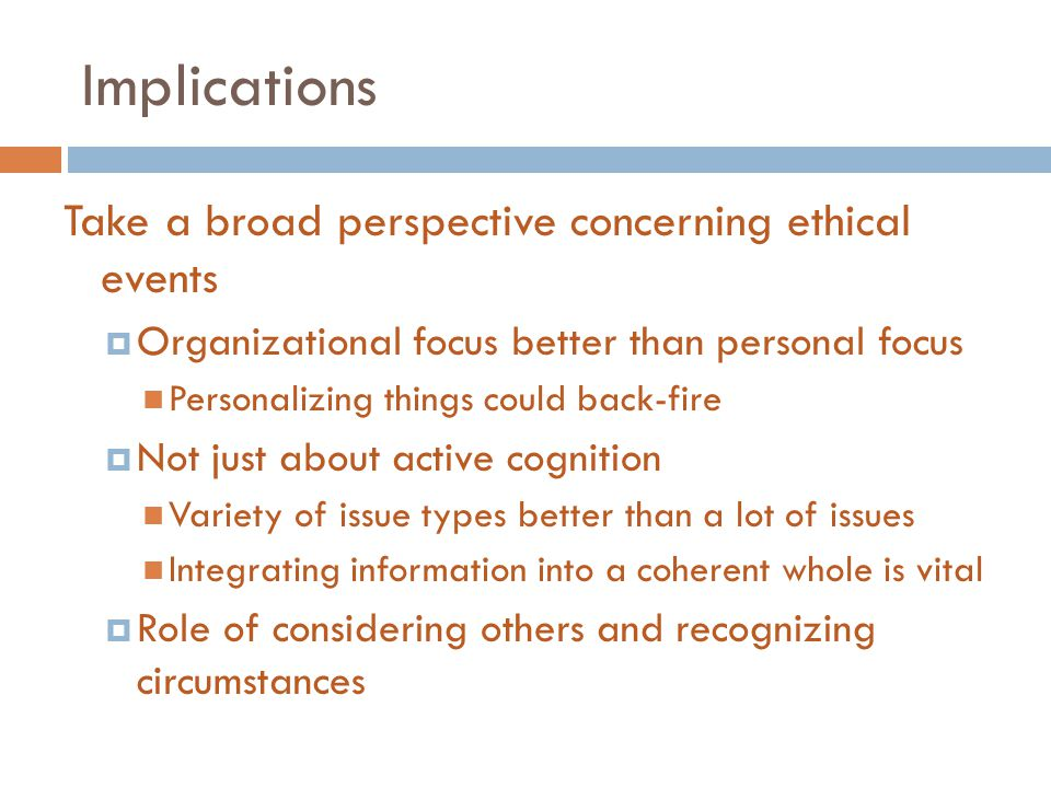 Implications Take a broad perspective concerning ethical events  Organizational focus better than personal focus Personalizing things could back-fire  Not just about active cognition Variety of issue types better than a lot of issues Integrating information into a coherent whole is vital  Role of considering others and recognizing circumstances