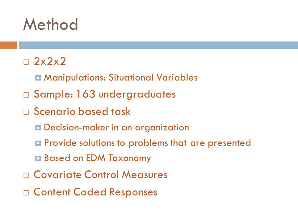 Method  2x2x2  Manipulations: Situational Variables  Sample: 163 undergraduates  Scenario based task  Decision-maker in an organization  Provide solutions to problems that are presented  Based on EDM Taxonomy  Covariate Control Measures  Content Coded Responses