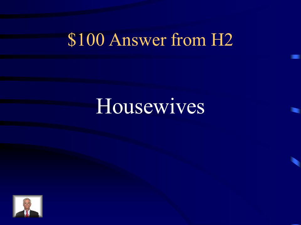 $100 Question from H2 Women were stereotypically this occupation during the 1950s instead of in the job force