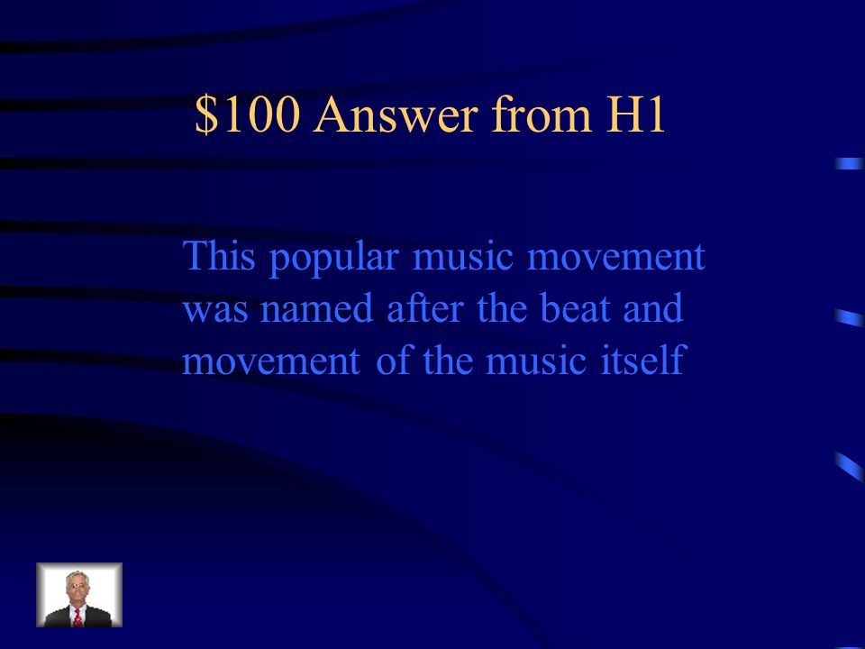 $100 Answer from H1 This popular music movement was named after the beat and movement of the music itself