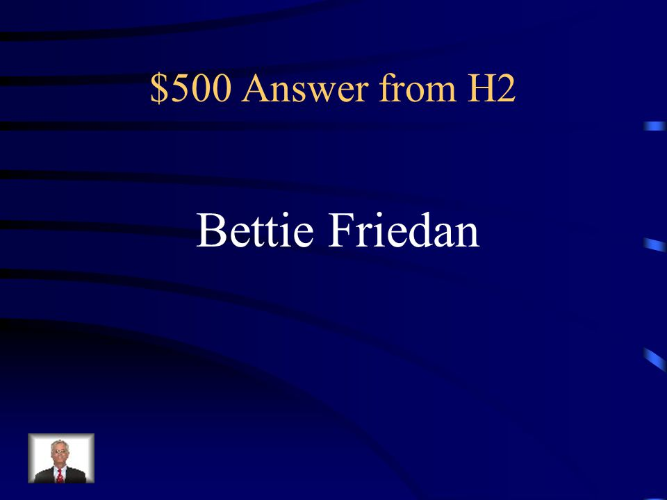 $500 Question from H2 This woman led the feminist movement with her creation of the National Organization of Women and the publication of The Feminine Mystique