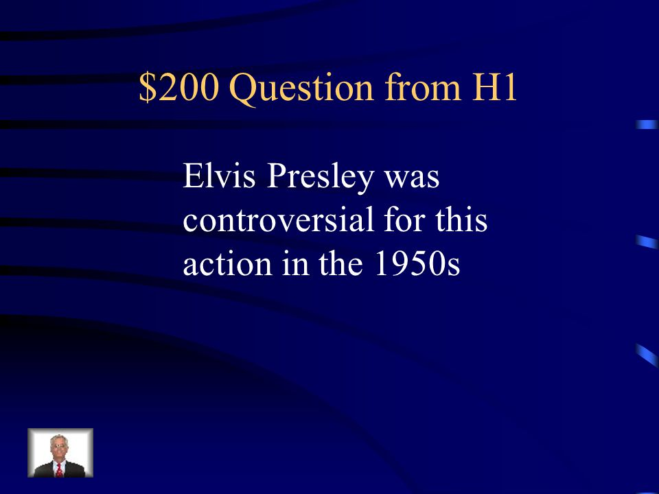 $200 Question from H1 Elvis Presley was controversial for this action in the 1950s