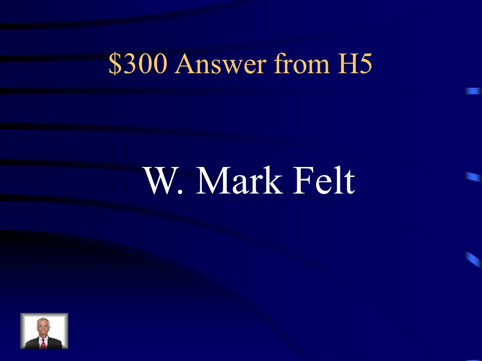 $300 Question from H5 The real name of Deep Throat, who fed FBI information to the Washington Post reporters Bob Woodward and Carl Bernstein straight from FBI files