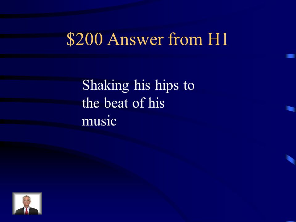 $200 Answer from H1 Shaking his hips to the beat of his music