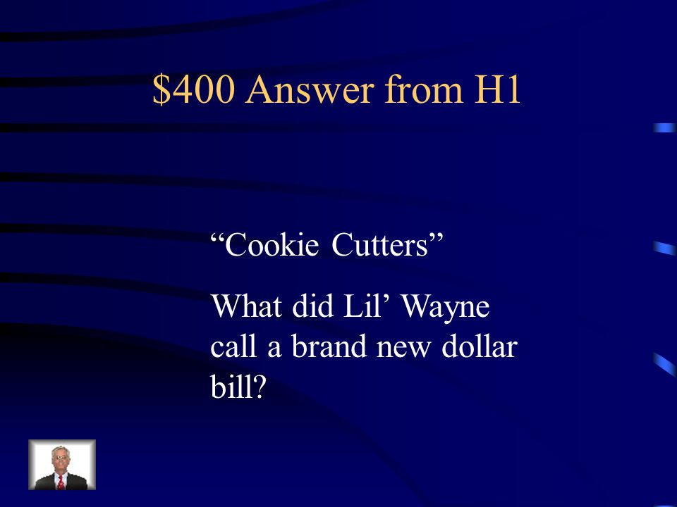 $400 Answer from H1 Cookie Cutters What did Lil' Wayne call a brand new dollar bill?
