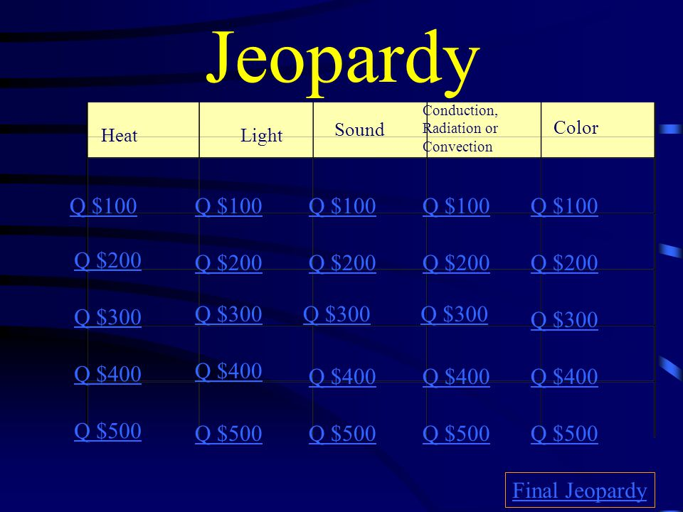 Jeopardy HeatLight Sound Conduction, Radiation or Convection Color Q $100 Q $200 Q $300 Q $400 Q $500 Q $100 Q $200 Q $300 Q $400 Q $500 Final Jeopardy