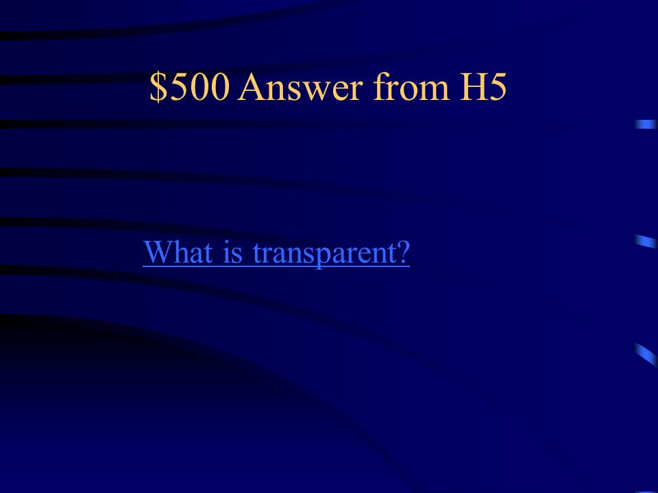 $500 Question from H5 Light passes through (you can see what is on the other side) some examples are glass, water and air.