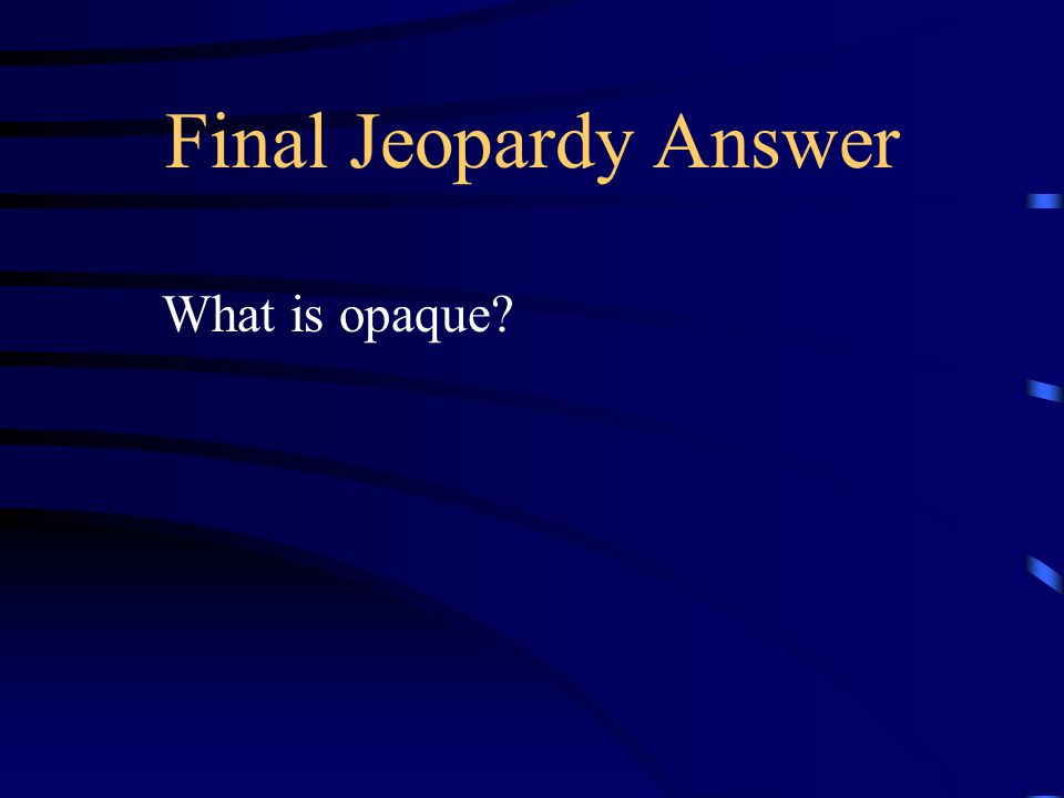 Final Jeopardy This color reflects or absorbs all light (cannot see through Material) an example would be wood or metal?