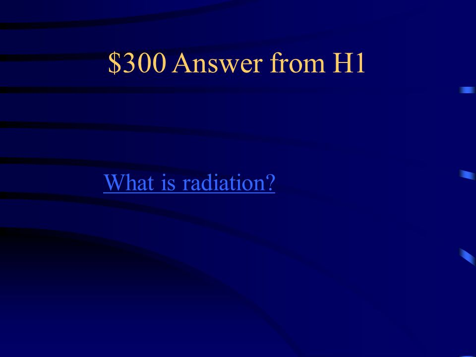 $300 Answer from H1 What is radiation?