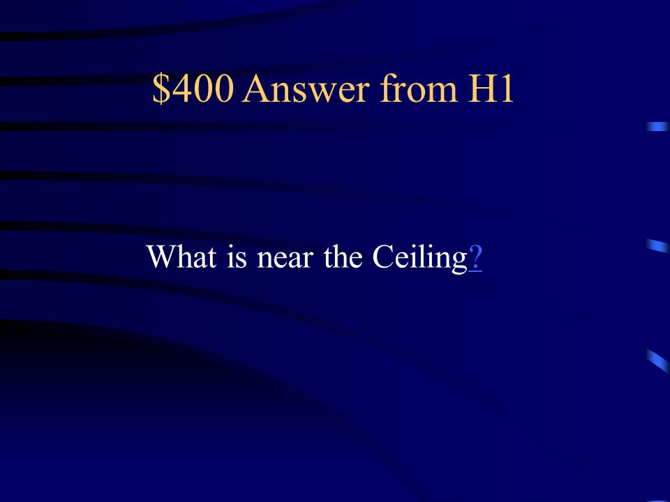 $400 Answer from H1 What is near the Ceiling??