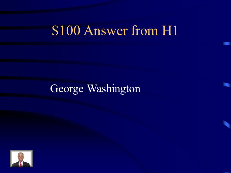 $100 Question from H1 Who was the first president of the USA?