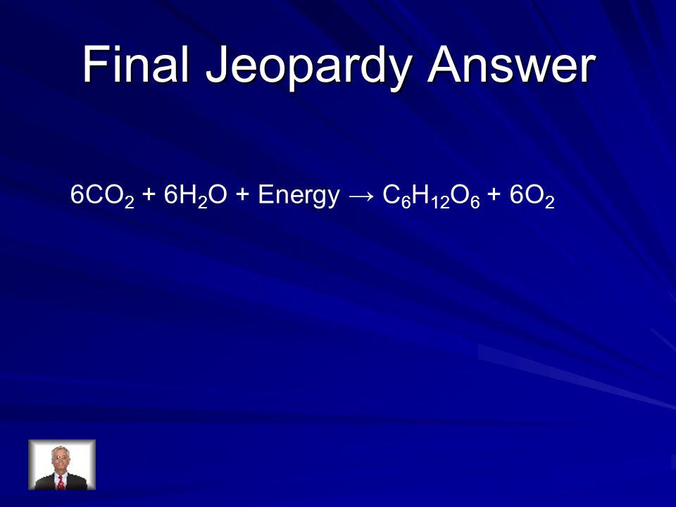 Final Jeopardy Answer 6CO 2 + 6H 2 O + Energy → C 6 H 12 O 6 + 6O 2
