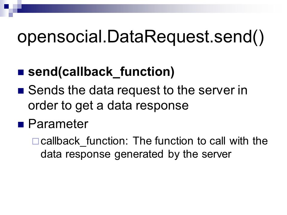 opensocial.DataRequest.send() send(callback_function) Sends the data request to the server in order to get a data response Parameter  callback_function: The function to call with the data response generated by the server