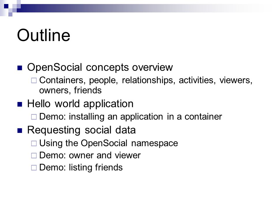 Outline OpenSocial concepts overview  Containers, people, relationships, activities, viewers, owners, friends Hello world application  Demo: installing an application in a container Requesting social data  Using the OpenSocial namespace  Demo: owner and viewer  Demo: listing friends