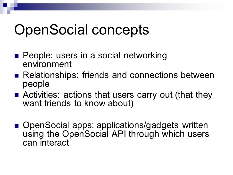 OpenSocial concepts People: users in a social networking environment Relationships: friends and connections between people Activities: actions that users carry out (that they want friends to know about) OpenSocial apps: applications/gadgets written using the OpenSocial API through which users can interact