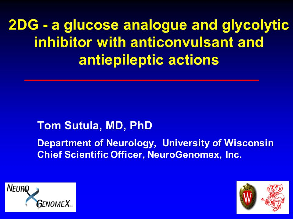 2DG - a glucose analogue and glycolytic inhibitor with anticonvulsant and antiepileptic actions Tom Sutula, MD, PhD Department of Neurology, University of Wisconsin Chief Scientific Officer, NeuroGenomex, Inc.