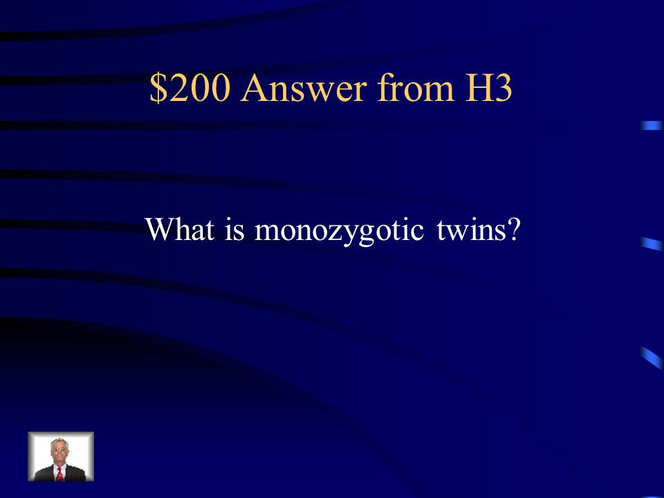 $200 Question from H3 This is the term for identical twins that originated from one egg.